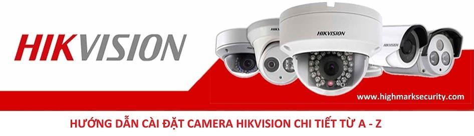 Hướng dẫn cài đặt camera Hikvision chi tiết từ A - Z