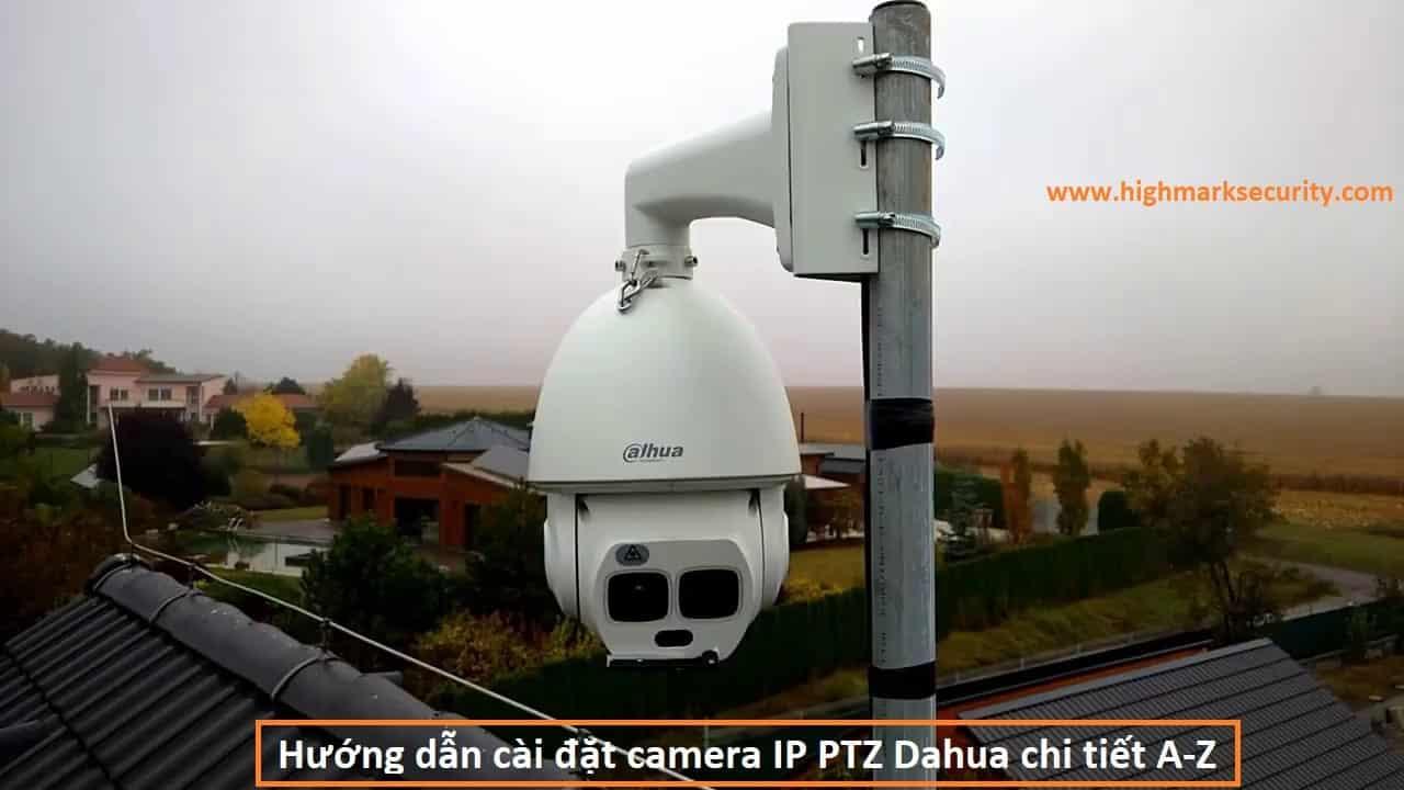 Hướng dẫn cài đặt camera IP PTZ Dahua chi tiết A-Z-min