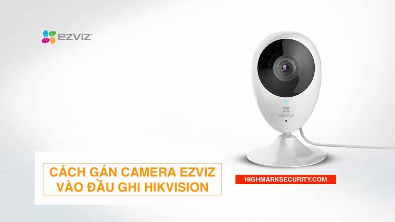 Cách Gán Camera Ezviz Vào Đầu Ghi Hikvision
