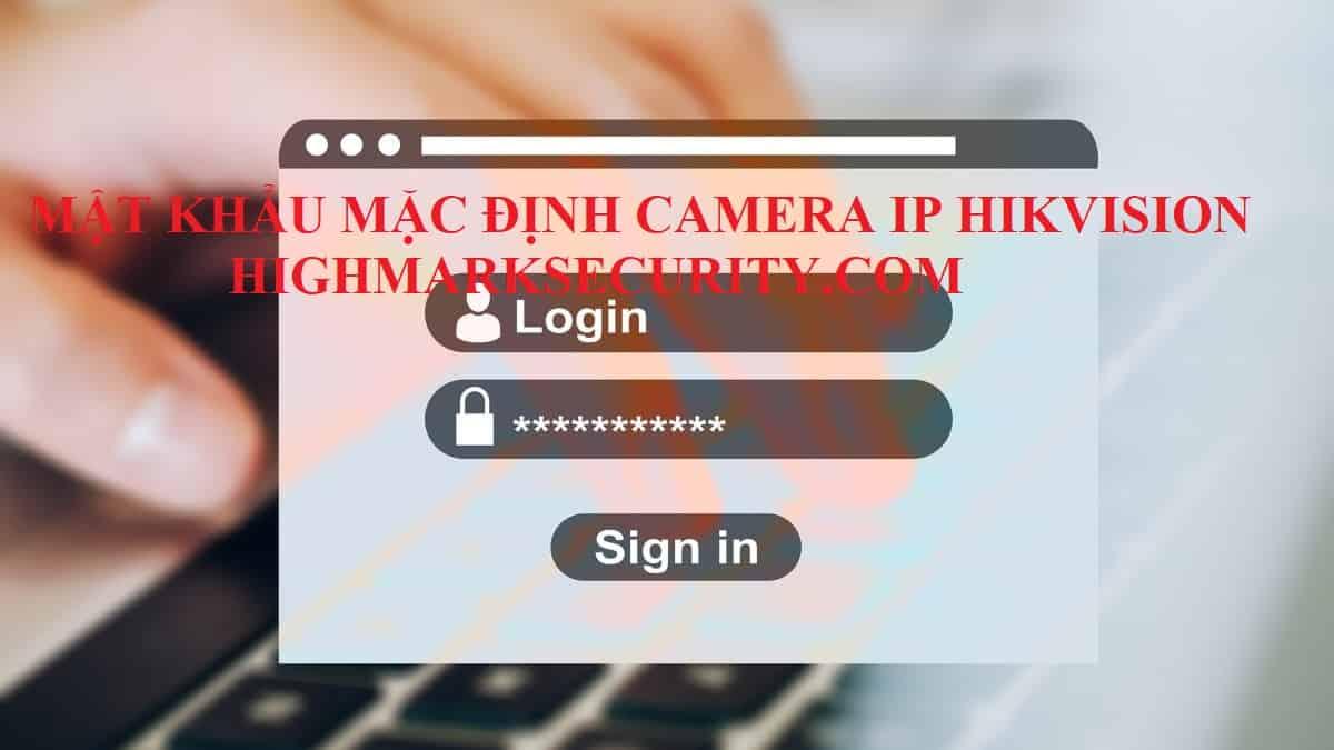 Mật khẩu mặc định camera ip hikvision