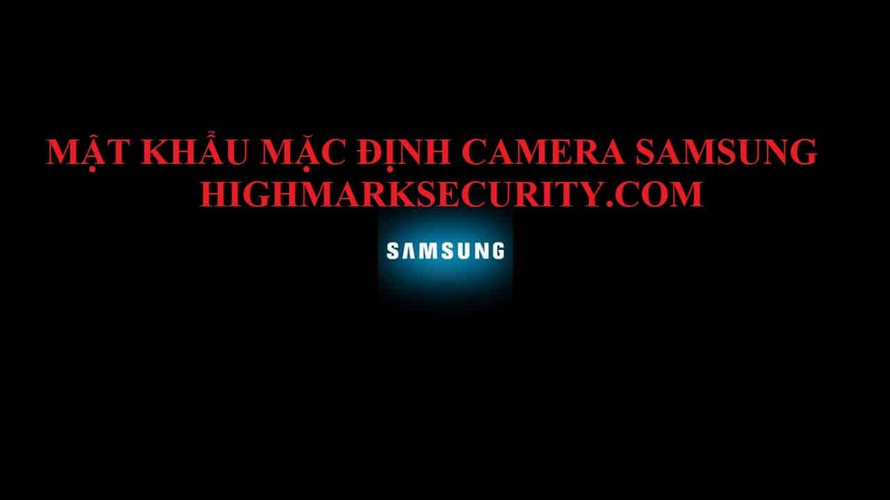 Mật khẩu mặc định camera samsung